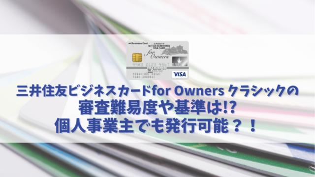三井住友ビジネスカードfor Owners クラシックの審査基準や難易度を解説|個人事業主でも発行可能?!