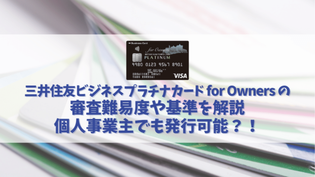 三井住友ビジネスプラチナカード for Ownersの審査基準や難易度を解説|個人事業主でも発行可能?!