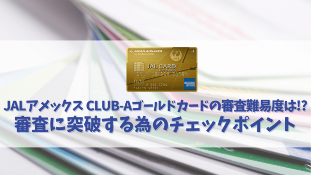 JALアメックス CLUB-Aゴールドカードの審査は甘い?審査時間や通過する為のチェックポイントを解説